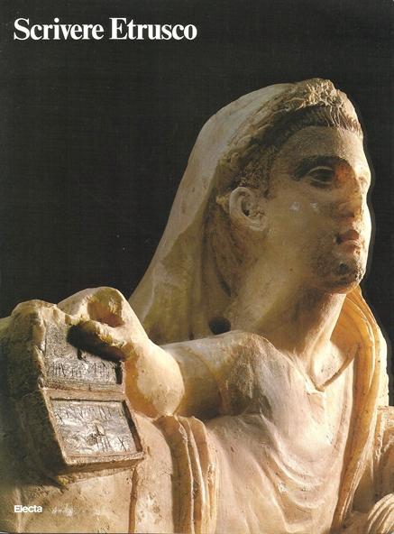Scrivere Etrusco Dalla leggenda alla conoscenza Scrittura e letteratura nei massimi documenti della lingua etrusca