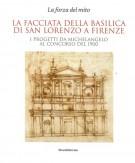 La facciata della Basilica di San Lorenzo a Firenze <span>I progetti da Michelangelo al concorso del 1900</span> <span>La forza del mito</span>
