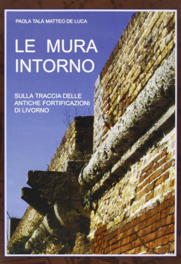 Le mura intorno Sulla traccia delle antiche fortificazioni di Livorno