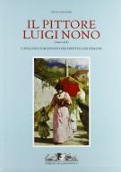Il pittore Luigi Nono (1850 - 1918). <span>Catalogo ragionato dei dipinti e dei disegni.</span> <span> La vita, i documenti, le opere</span>