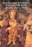 Tra le Due Sponde dell'Adriatico: <span></Span>La Pittura nella Serbia del XIII Secolo e l'Italia