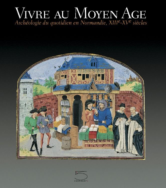 Vivre au Moyen Age Archéologie du quotidien en Normandie, XIIIe-XVe siècles