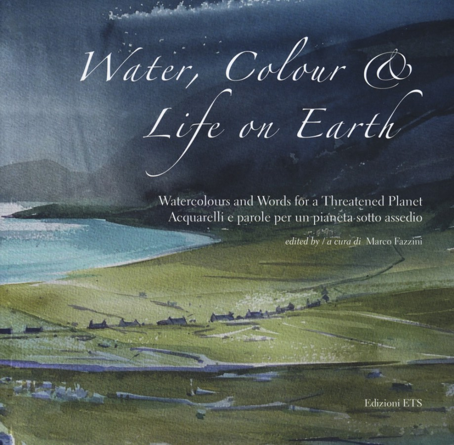 Water, Colour & Life on Earth Watercolours and Words for a Threatened Planet Acquarelli e parole per un pianeta sotto assedio