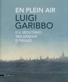 En Plein Air Luigi Garibbo e il Vedutismo tra Genova e Firenze