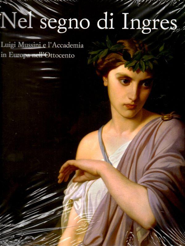 Nel segno di Ingres Luigi Mussini e l'Accademia in Europa nell'Ottocento