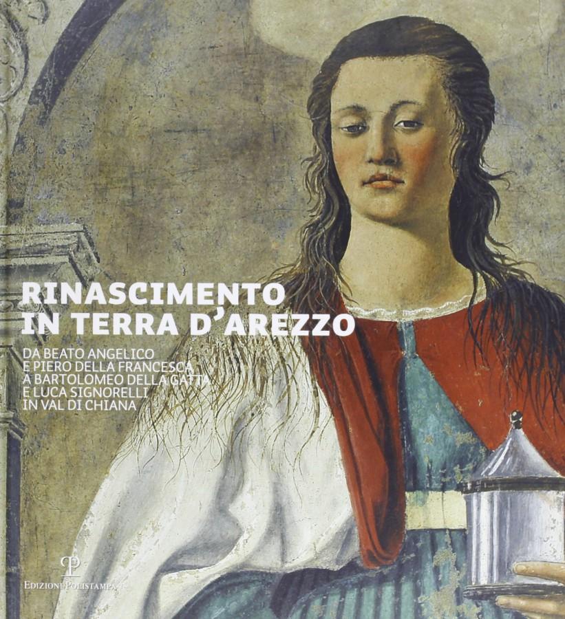 Rinascimento in terra d'Arezzo Da Beato Angelico e Piero della Francesca a Bartolomeo della Gatta e Luca Signorelli in Val di Chiana