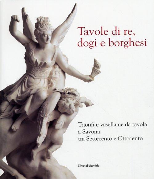 Tavole di re, dogi e borghesi Trionfi e vasellame da tavolo a Savona tra '700 e '800
