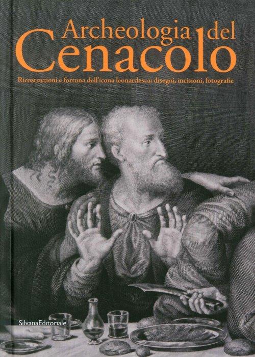 Archeologia del Cenacolo Ricostruzioni e fortuna dell'icona leonardesca: disegni, incisioni, fotografie