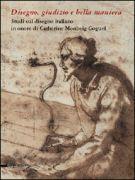 Disegno, giudizio e bella maniera <span>Studi sul disegno italiano in onore di Catherine Monbeig Goguel</span>