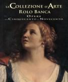 La Collezione d'arte Rolo Banca <span>Opere dal Cinquecento al Novecento</span>