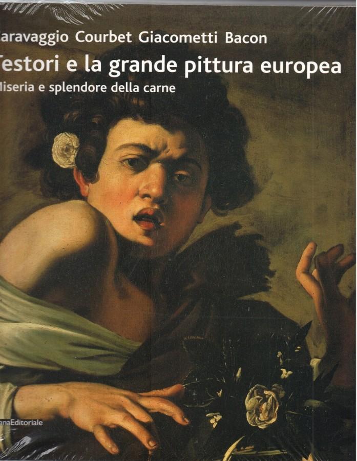 Testori e la grande pittura europea Caravaggio Courbet Giacometti Bacon Miseria e splendore della carne