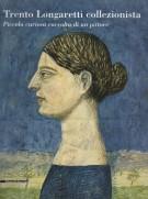 Trento Longaretti collezionista <span>Piccola curiosa raccolta di un pittore</span>
