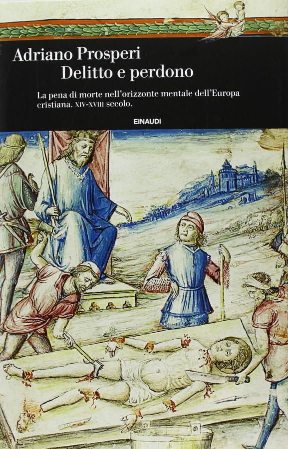 Delitto e perdono La pena di morte nell'orizzonte mentale dell'Europa cristiana. XIV-XVIII secolo