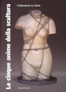 Le cinque anime della scultura Opere della Collezione La Gaia di Bruna Girodengo e Matteo Viglietta
