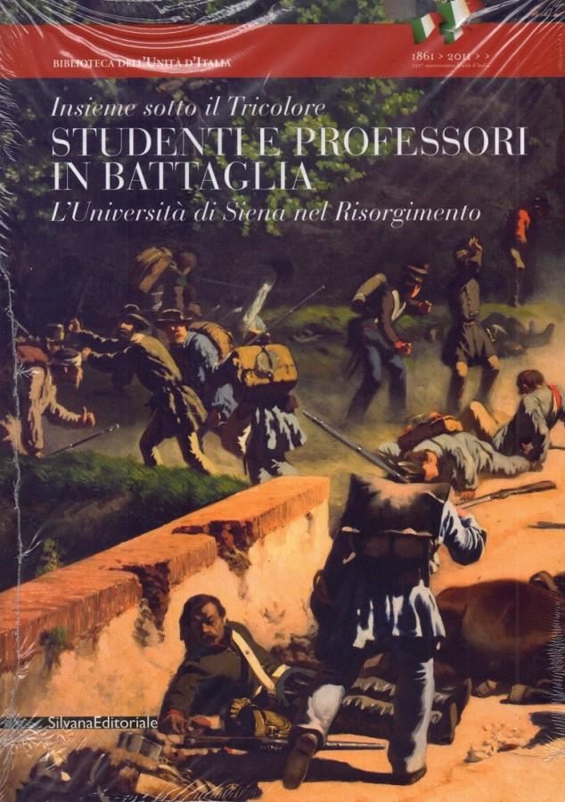 Studenti e professori in battaglia Insieme sotto il Tricolore L'Università di Siena nel Risorgimento