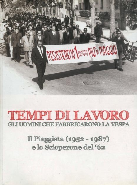 TEMPI DI LAVORO GLI UOMINI CHE FABBRICARONO LA VESPA IL PIAGGISTA (1952-1987) E LO SCIOPERONE DEL '62