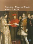 Caterina e Maria de' Medici donne al potere <span>Firenze celebra il mito di due Regine di Francia</span>