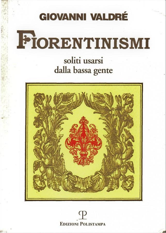 Fiorentinismi soliti usarsi dalla bassa gente raccolta ragionata di antichi idiotismi nella parlata, nei canti popolari, nei giochi infantili della Firenze granducale