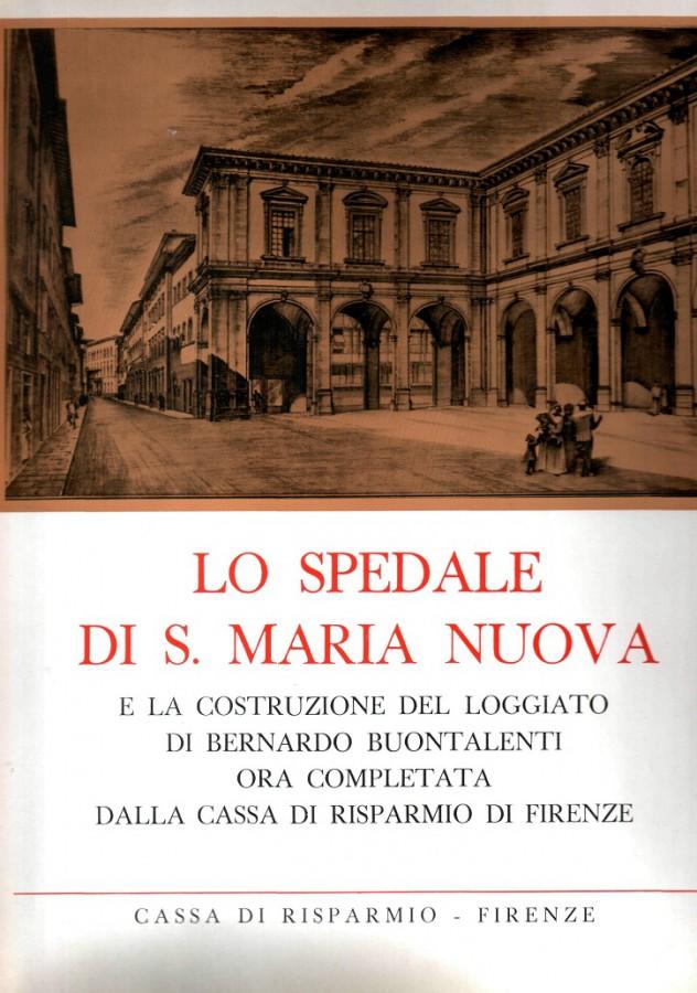 Lo Spedale di S. Maria Nuova e la costruzione del loggiato di Bernardo Buontalenti ora completata dalla Cassa di Risparmio di Firenze