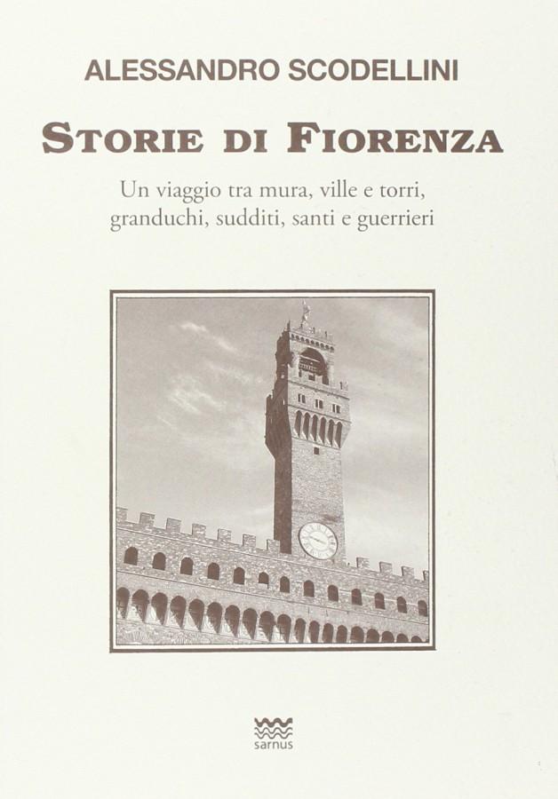 Storie di Fiorenza Un viaggio tra mura, ville e torri, granduchi, sudditi, santi e guerrieri